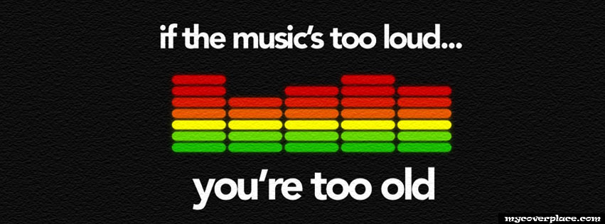 If the music is too loud, you are too old Facebook Cover