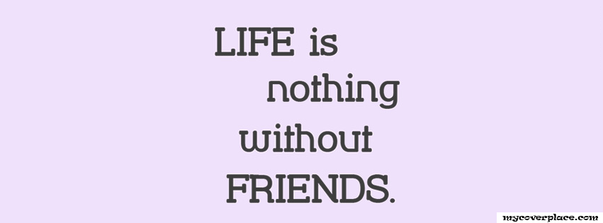 Life is Nothing without friends Facebook Cover