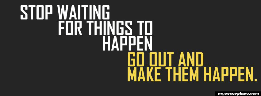 Stop Waiting For Things To Happen Facebook Cover