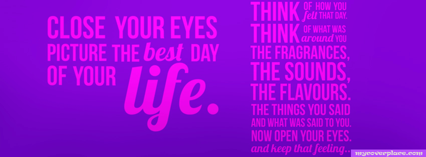 Close Your Eyes Picture the best day of your life Facebook Cover