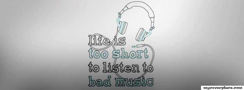 Life is too short to listen to bad music Facebook Cover