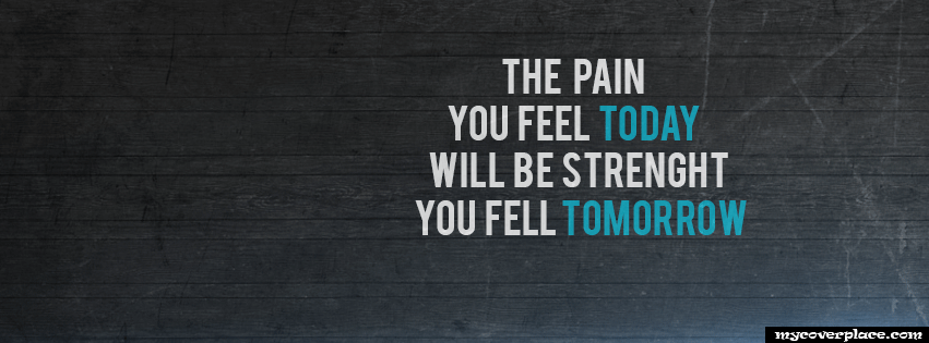 The Pain You Feel Today Will Be The Strenght You Feel Tomorrow Facebook Cover